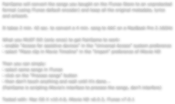 "FairGame will convert the songs you bought on the iTunes Store to an unprotected format (using iTunes default encoder) and keep all the original metadata, lyrics and artwork.  It takes 2 min. 42 sec. to convert a 4 min. song to AAC on a MacBook Pro 2.16GHz  What you MUST DO (only once) to get FairGame to work:  enable ""Access for assistive devices"" in the ""Universal Access"" system preference  select ""Place clip in Movie Timeline"" in the ""Import"" preference of iMovie HD  Then you can simply:  select some songs in iTunes  click on the ""Process songs"" button  then don't touch anything and wait until it's done... (FairGame is scripting iMovie's interface to process the songs, don't interfere)  Tested with: Mac OS X v10.4.8, iMovie HD v6.0.3, iTunes v7.0.1"